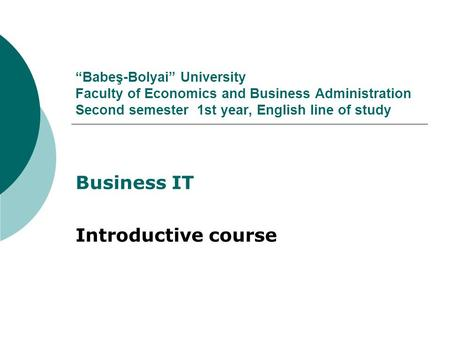 """Babeş-Bolyai"" University Faculty of Economics and Business Administration Second semester 1st year, English line of study Business IT Introductive course."