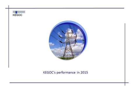 KEGOC's performance in 2015 KEGOC. Functions of the System Operator  Provision of system services for:  Transmission of electricity in the National.
