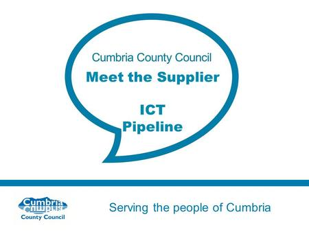 Serving the people of Cumbria Do not use fonts other than Arial for your presentations Meet the Supplier ICT Pipeline.