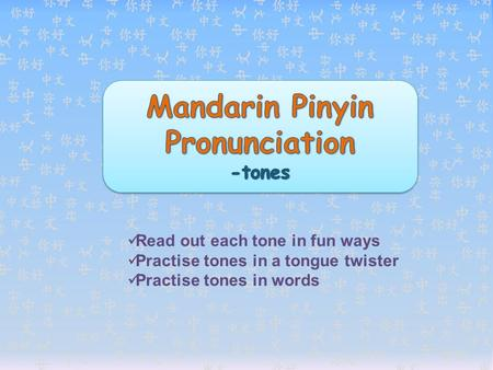 Read out each tone in fun ways Practise tones in a tongue twister Practise tones in words.