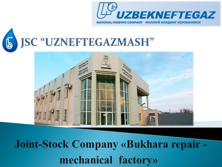 "JSC ""UZNEFTEGAZMASH"". JSC « Bukhara repair and engineering factory specializes in the production : - Oil and gas industry equipment ; - Drilling and."