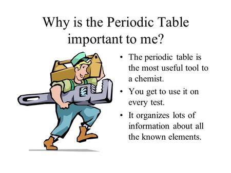 Why is the Periodic Table important to me? The periodic table is the most useful tool to a chemist. You get to use it on every test. It organizes lots.