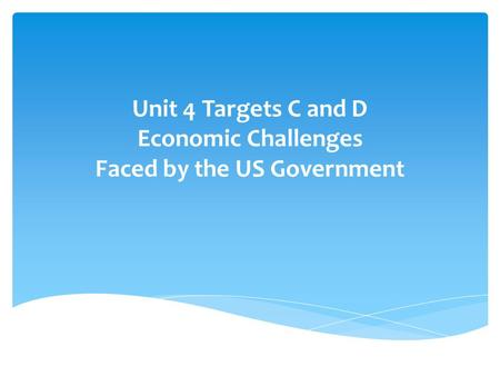 Unit 4 Targets C and D Economic Challenges Faced by the US Government.