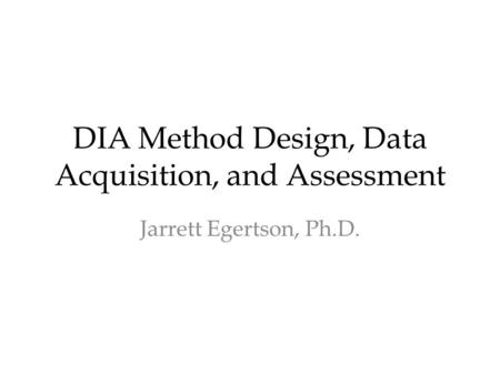 DIA Method Design, Data Acquisition, and Assessment Jarrett Egertson, Ph.D.