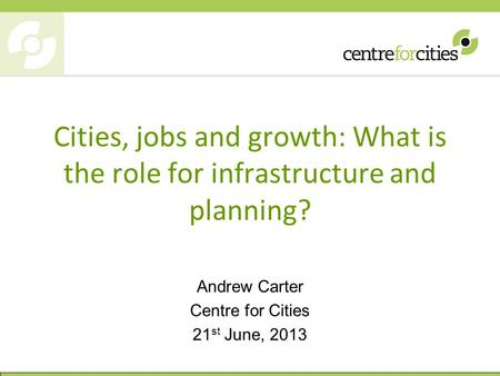 Cities, jobs and growth: What is the role for infrastructure and planning? Andrew Carter Centre for Cities 21 st June, 2013.