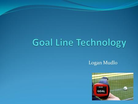 Logan Mudlo. Road Map What is goal line technology? Why is it needed? Famous occurrences of missed calls Four different types of goal line technology.