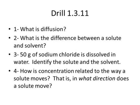 Drill 1.3.11 1- What is diffusion? 2- What is the difference between a solute and solvent? 3- 50 g of sodium chloride is dissolved in water. Identify the.