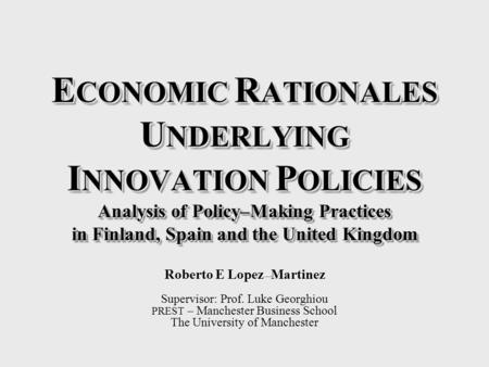 E CONOMIC R ATIONALES U NDERLYING I NNOVATION P OLICIES Analysis of Policy–Making Practices in Finland, Spain and the United Kingdom Roberto E Lopez–Martinez.