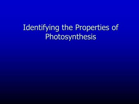 Identifying the Properties of Photosynthesis. Photosynthesis is: This conversion of the Sun's energy into chemical energy is the single most important.
