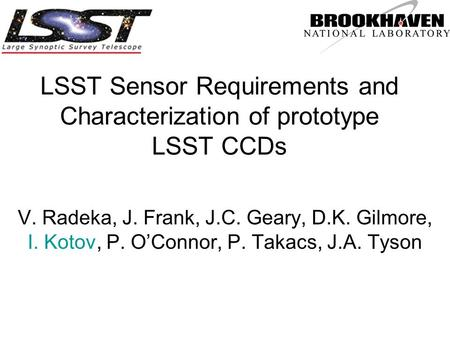 LSST Sensor Requirements and Characterization of prototype LSST CCDs V. Radeka, J. Frank, J.C. Geary, D.K. Gilmore, I. Kotov, P. O'Connor, P. Takacs, J.A.