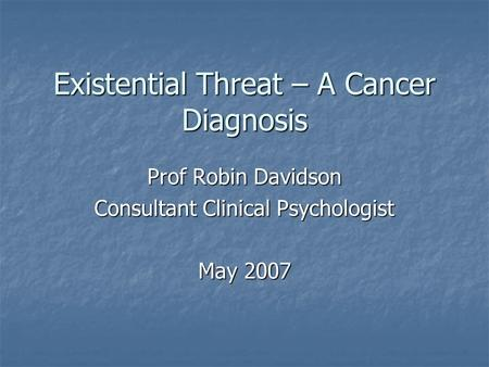 Existential Threat – A Cancer Diagnosis Prof Robin Davidson Consultant Clinical Psychologist May 2007.
