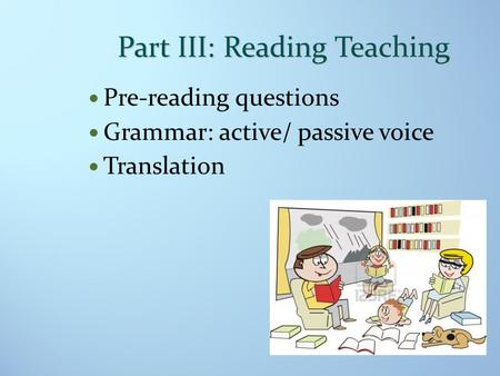 Part III: Reading Teaching Pre-reading questions Grammar: active/ passive voice Translation.