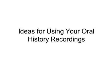 Ideas for Using Your Oral History Recordings. Newsletters or bulletins Uses of Oral History.