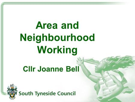 Area and Neighbourhood Working Cllr Joanne Bell. What do we mean by Area and Neighbourhood Working? Decision making arrangements, management of services,