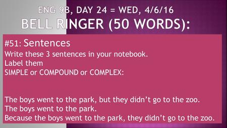 #51: Sentences Write these 3 sentences in your notebook. Label them SIMPLE or COMPOUND or COMPLEX: The boys went to the park, but they didn't go to the.