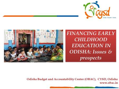 FINANCING EARLY CHILDHOOD EDUCATION IN ODISHA: Issues & prospects FINANCING EARLY CHILDHOOD EDUCATION IN ODISHA: Issues & prospects Odisha Budget and Accountability.