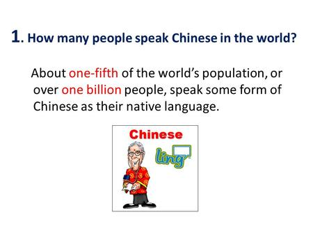About one-fifth of the world's population, or over one billion people, speak some form of Chinese as their native language. 1. How many people speak Chinese.
