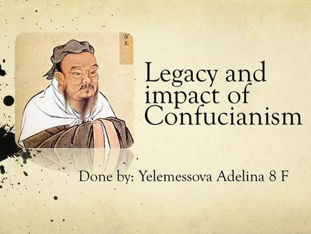 Legacy and impact of Confucianism Done by: Yelemessova Adelina 8 F.