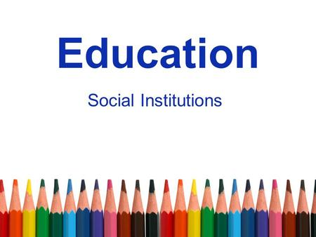 Education Social Institutions. Education Why do we even go to school? –Two types of functions: Manifest Latent.
