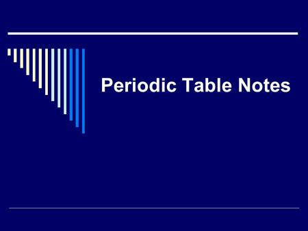 Periodic Table Notes. The Periodic Table of Elements  Periodic – Repeated in a pattern.