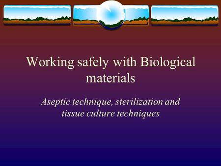 Working safely with Biological materials Aseptic technique, sterilization and tissue culture techniques.