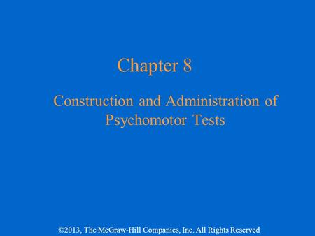 ©2013, The McGraw-Hill Companies, Inc. All Rights Reserved Chapter 8 Construction and Administration of Psychomotor Tests.