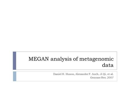 MEGAN analysis of metagenomic data Daniel H. Huson, Alexander F. Auch, Ji Qi, et al. Genome Res. 2007.