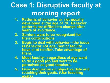 Case 1: Disruptive faculty at morning report 1.Patterns of behavior ar not usually developed at the age of 70. Behavior patterns are difficult to change.