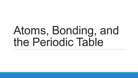 Atoms, Bonding, and the Periodic Table. Warm Up November 14, 2014 – copy the objective How do you determine an element's valence electrons? Fill out the.