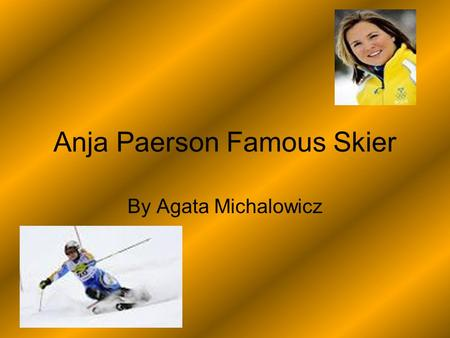 Anja Paerson Famous Skier By Agata Michalowicz. Anja was born on the 25 th of April 1981. She comes from Sweden, the village she comes from is called.