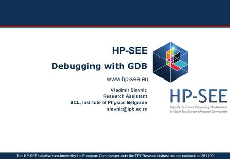 HP-SEE Debugging with GDB Vladimir Slavnic Research Assistant SCL, Institute of Physics Belgrade The HP-SEE initiative.