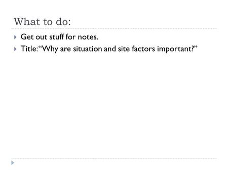 "What to do:  Get out stuff for notes.  Title: ""Why are situation and site factors important?"""