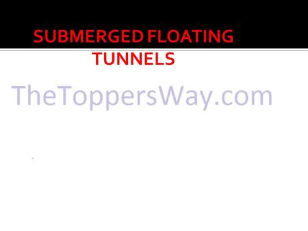 SUBMERGED FLOATING TUNNELS.  INTRODUCTION  STRUCTURAL COMPONENTS OF SFT  COMPETITIVE FEATURES OF SFT  CASE STUDY ON A SFT : TRANSATLANTIC TUNNEL 