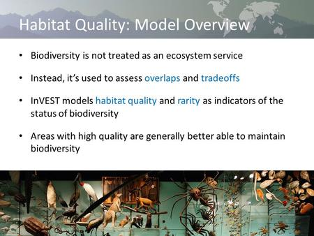 Habitat Quality: Model Overview Biodiversity is not treated as an ecosystem service Instead, it's used to assess overlaps and tradeoffs InVEST models habitat.