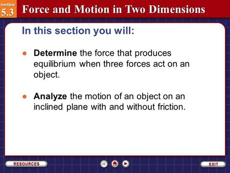 Section 5.3 Section 5.3 Force and Motion in Two Dimensions In this section you will: Section 5.3-1 ●Determine the force that produces equilibrium when.