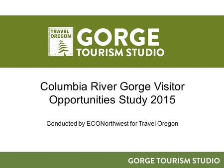 Columbia River Gorge Visitor Opportunities Study 2015 Conducted by ECONorthwest for Travel Oregon.