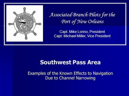 Capt. Mike Lorino, President Capt. Michael Miller, Vice President Associated Branch Pilots for the Port of New Orleans Southwest Pass Area Examples of.