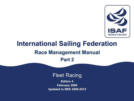 International Sailing Federation Race Management Manual Part 2 Fleet Racing Edition 4 February 2006 Updated to RRS 2009-2012.