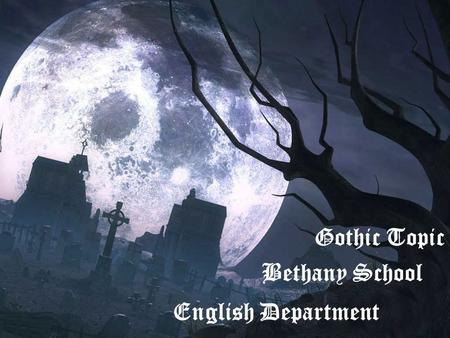 1 Gothic Topic Bethany School English Department.