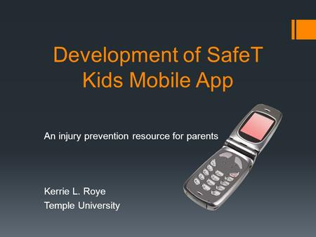 Development of SafeT Kids Mobile App An injury prevention resource for parents Kerrie L. Roye Temple University.