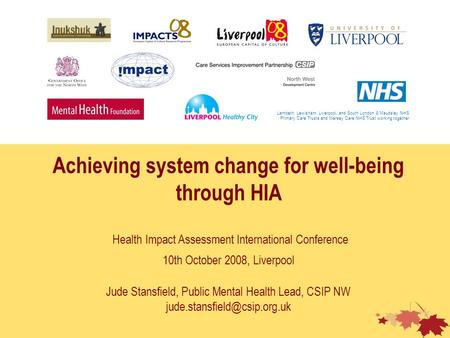 Achieving system change for well-being through HIA Health Impact Assessment International Conference 10th October 2008, Liverpool Jude Stansfield, Public.