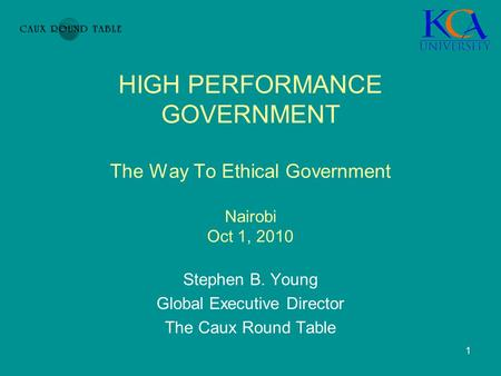 1 Stephen B. Young Global Executive Director The Caux Round Table HIGH PERFORMANCE GOVERNMENT The Way To Ethical Government Nairobi Oct 1, 2010.