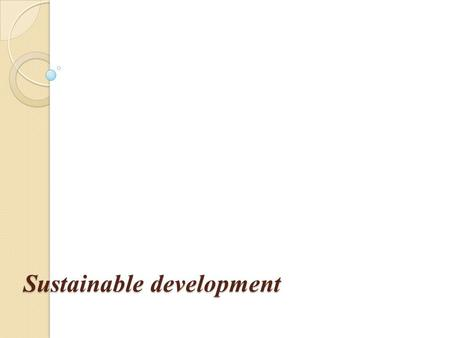 Sustainable development. What is sustainable development ?  The central and most needed part of policy development  Sustainable development is development.