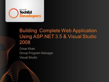 Building Complete Web Application Using ASP.NET 3.5 & Visual Studio 2008 Omar Khan Group Program Manager Visual Studio.