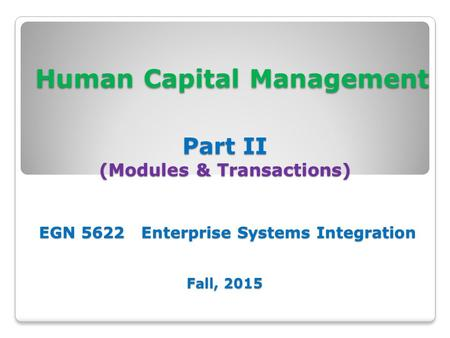 Human Capital Management Part II (Modules & Transactions) EGN 5622 Enterprise Systems Integration Fall, 2015 Human Capital Management Part II (Modules.