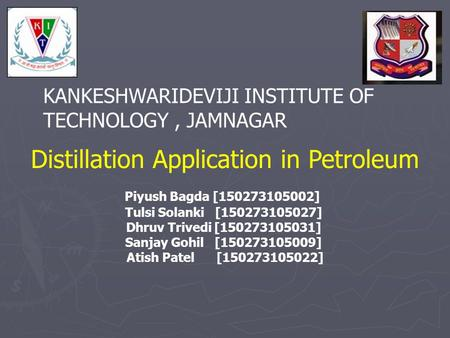 KANKESHWARIDEVIJI INSTITUTE OF TECHNOLOGY, JAMNAGAR Distillation Application in Petroleum Piyush Bagda [150273105002] Tulsi Solanki [150273105027] Dhruv.