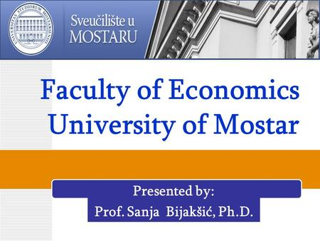Faculty of Economics University of Mostar Presented by: Prof. Sanja Bijakšić, Ph.D.