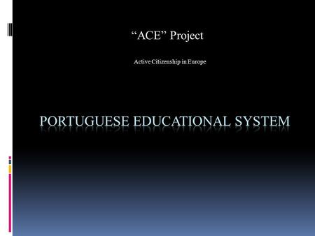 """ACE"" Project Active Citizenship in Europe. Educational Levels  Portuguese educational system is formed by pre school, three cycles and secondary level."