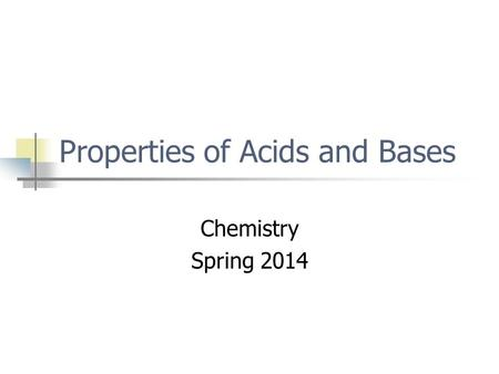 Properties of Acids and Bases Chemistry Spring 2014.