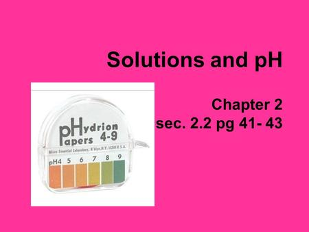 Solutions and pH Chapter 2 sec. 2.2 pg 41- 43. Solutions Mixtures – a combination of substances that retain their original properties Ex. trail mix, air,
